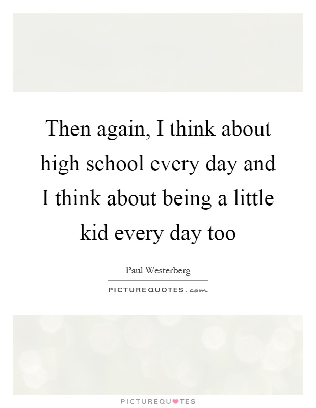 Then again, I think about high school every day and I think about being a little kid every day too Picture Quote #1