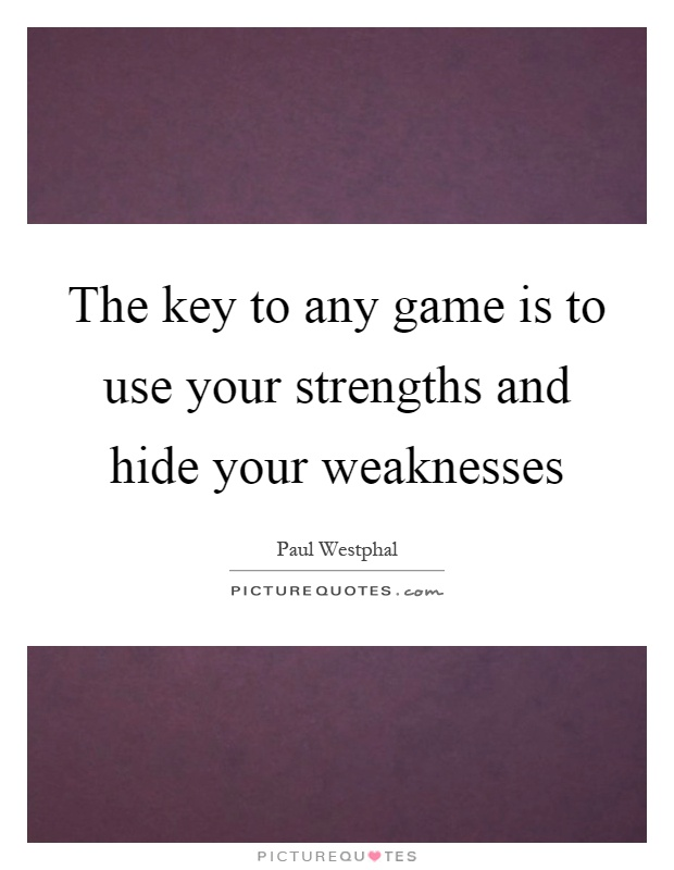 The key to any game is to use your strengths and hide your weaknesses Picture Quote #1