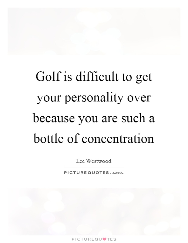 Golf is difficult to get your personality over because you are such a bottle of concentration Picture Quote #1