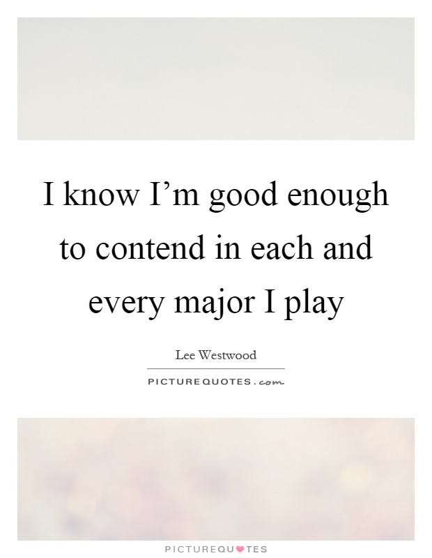 I know I'm good enough to contend in each and every major I play Picture Quote #1