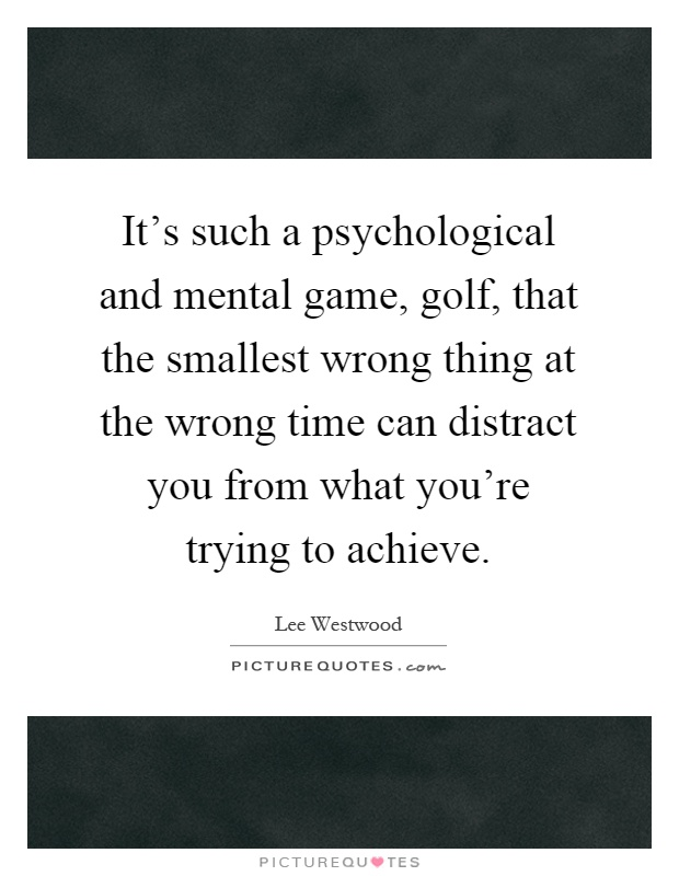 It's such a psychological and mental game, golf, that the smallest wrong thing at the wrong time can distract you from what you're trying to achieve Picture Quote #1