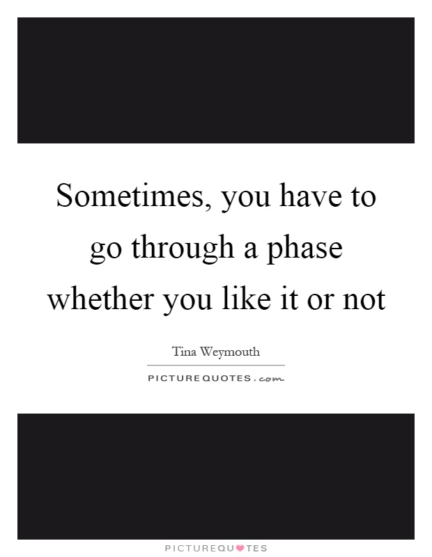Sometimes, you have to go through a phase whether you like it or not Picture Quote #1