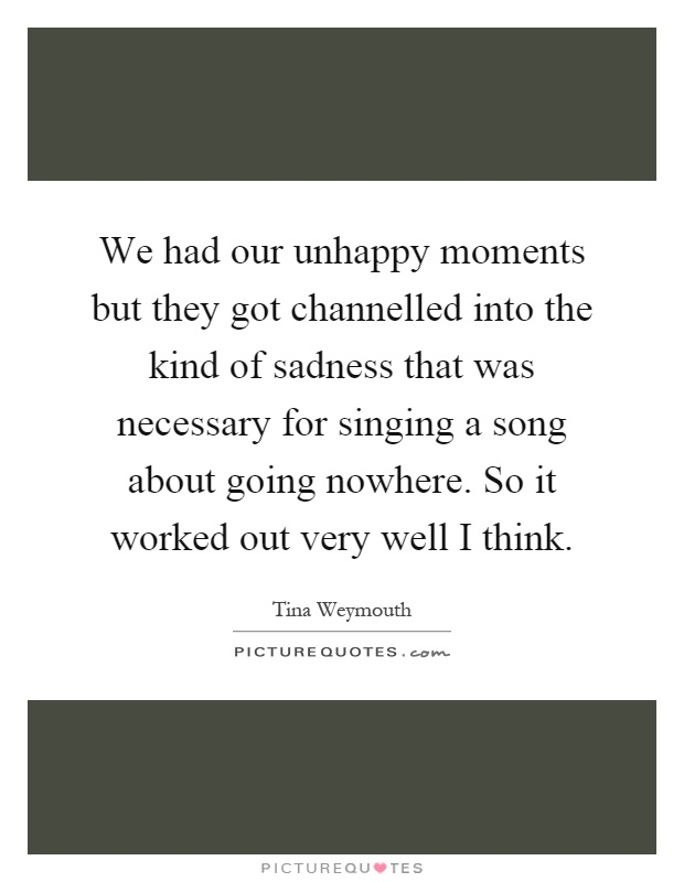 We had our unhappy moments but they got channelled into the kind of sadness that was necessary for singing a song about going nowhere. So it worked out very well I think Picture Quote #1