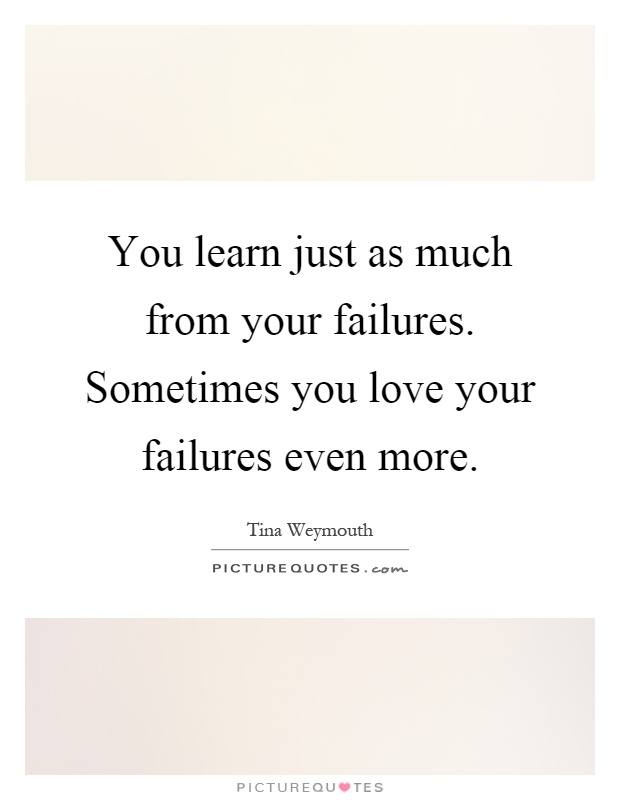You learn just as much from your failures. Sometimes you love your failures even more Picture Quote #1