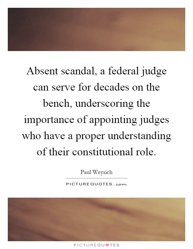 Absent scandal, a federal judge can serve for decades on the bench, underscoring the importance of appointing judges who have a proper understanding of their constitutional role Picture Quote #1