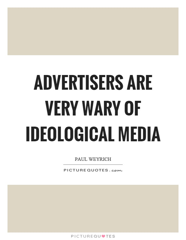 Advertisers are very wary of ideological media Picture Quote #1