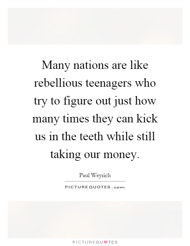 Many nations are like rebellious teenagers who try to figure out just how many times they can kick us in the teeth while still taking our money Picture Quote #1