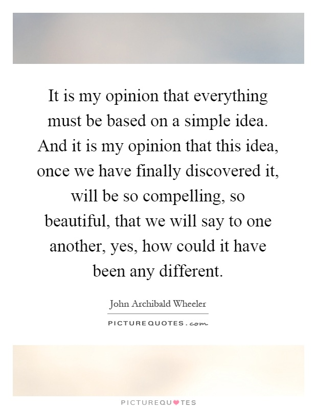 It is my opinion that everything must be based on a simple idea. And it is my opinion that this idea, once we have finally discovered it, will be so compelling, so beautiful, that we will say to one another, yes, how could it have been any different Picture Quote #1