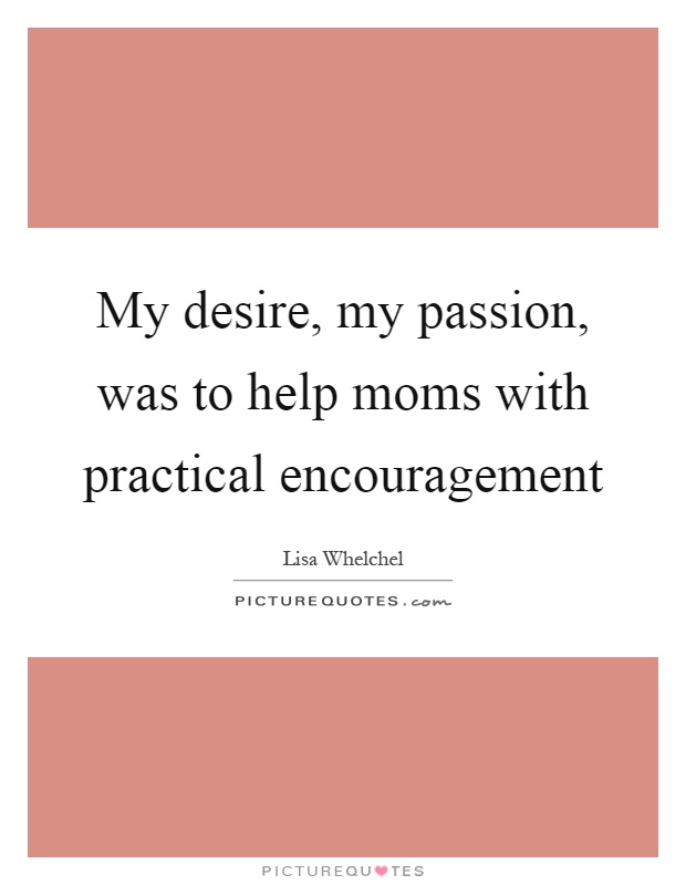 My desire, my passion, was to help moms with practical encouragement Picture Quote #1