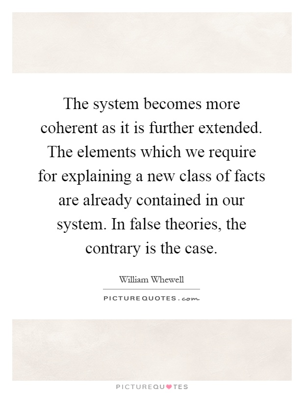 The system becomes more coherent as it is further extended. The elements which we require for explaining a new class of facts are already contained in our system. In false theories, the contrary is the case Picture Quote #1