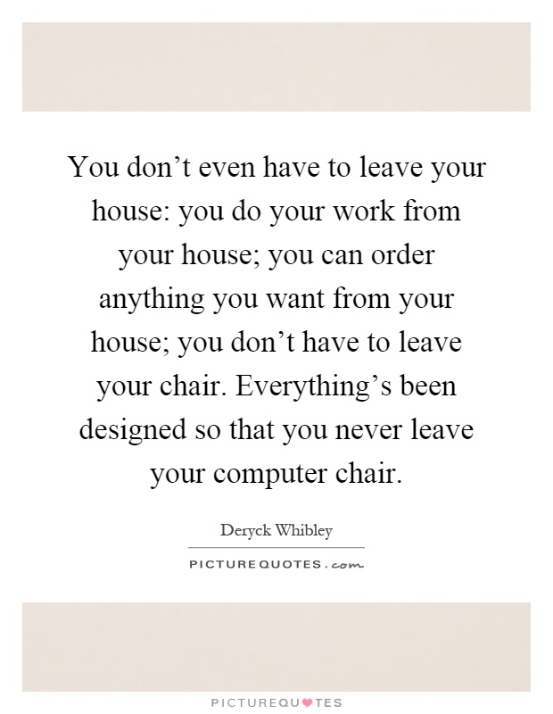 You don't even have to leave your house: you do your work from your house; you can order anything you want from your house; you don't have to leave your chair. Everything's been designed so that you never leave your computer chair Picture Quote #1
