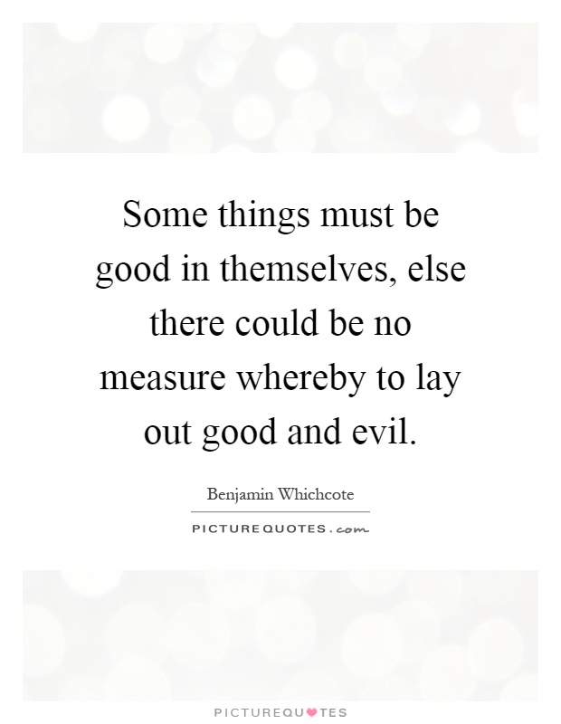 Some things must be good in themselves, else there could be no measure whereby to lay out good and evil Picture Quote #1