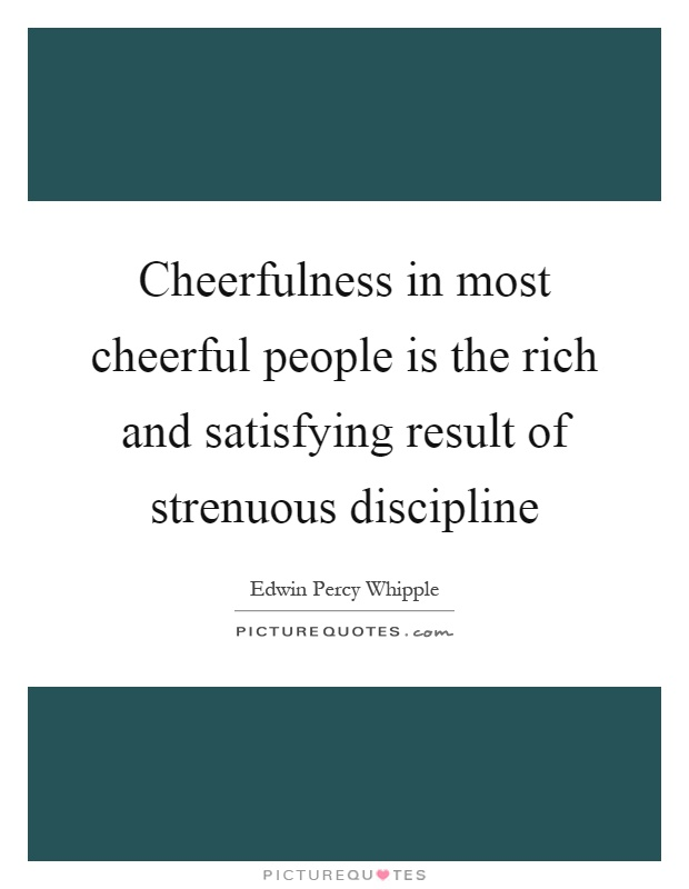 Cheerfulness in most cheerful people is the rich and satisfying result of strenuous discipline Picture Quote #1
