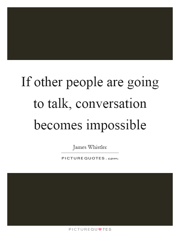 If other people are going to talk, conversation becomes impossible Picture Quote #1