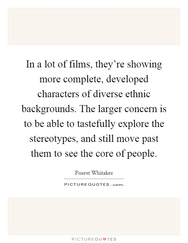 In a lot of films, they're showing more complete, developed characters of diverse ethnic backgrounds. The larger concern is to be able to tastefully explore the stereotypes, and still move past them to see the core of people Picture Quote #1