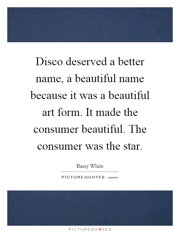 Disco deserved a better name, a beautiful name because it was a beautiful art form. It made the consumer beautiful. The consumer was the star Picture Quote #1