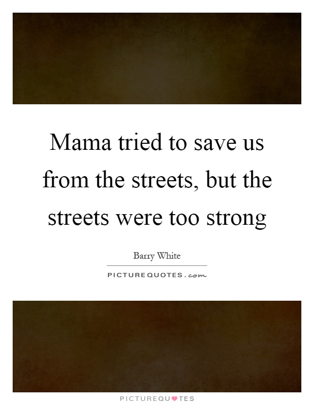 Mama tried to save us from the streets, but the streets were too strong Picture Quote #1