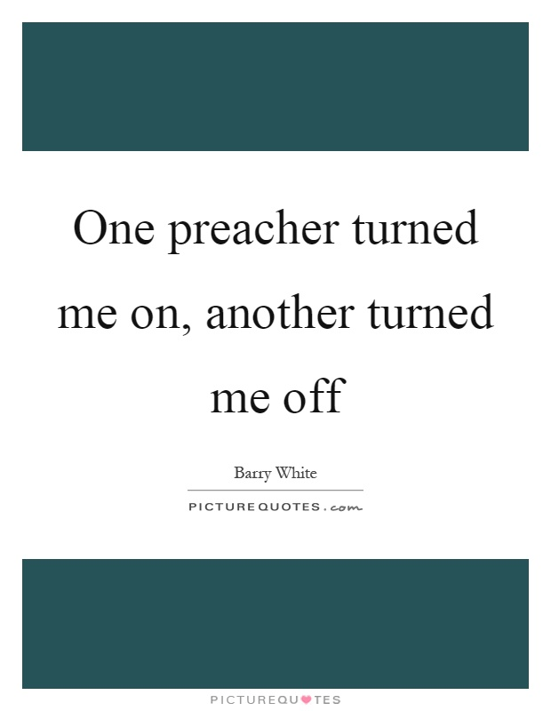 One preacher turned me on, another turned me off Picture Quote #1