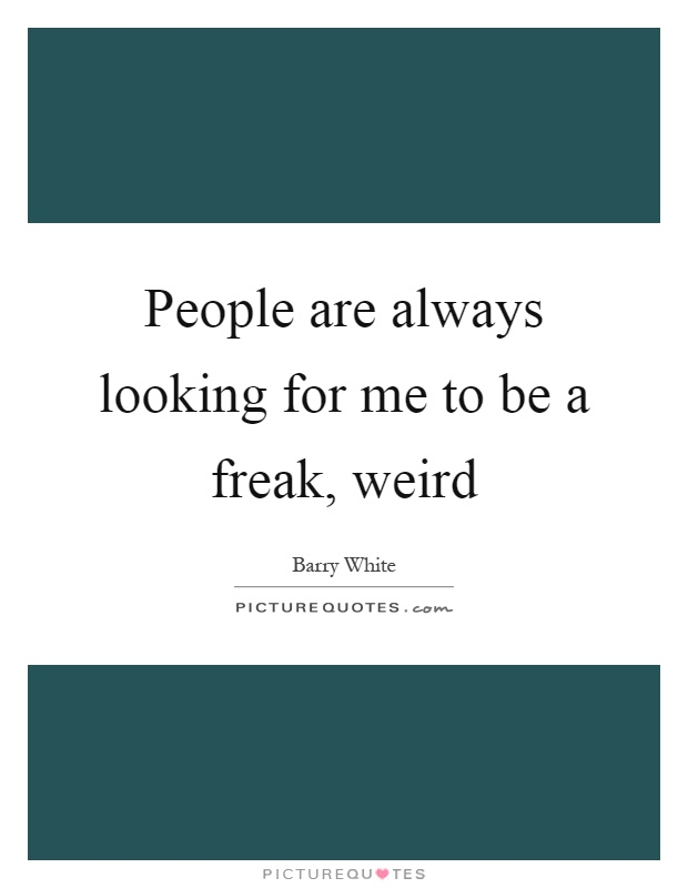 People are always looking for me to be a freak, weird Picture Quote #1