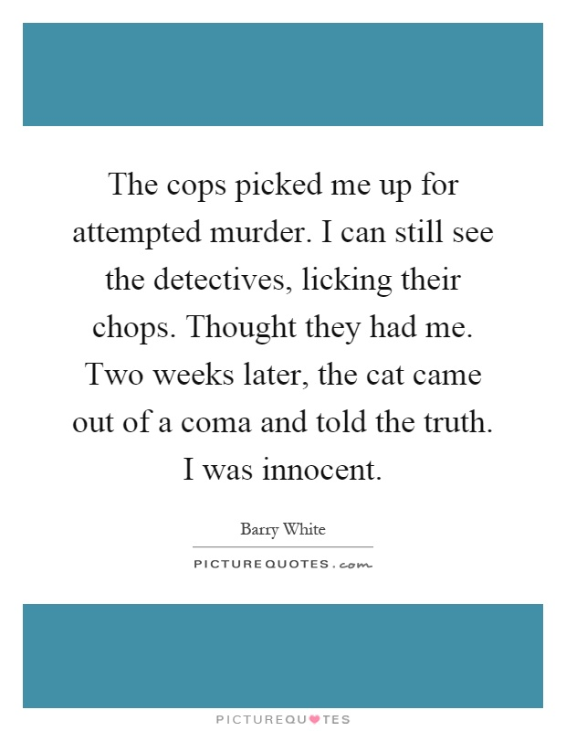 The cops picked me up for attempted murder. I can still see the detectives, licking their chops. Thought they had me. Two weeks later, the cat came out of a coma and told the truth. I was innocent Picture Quote #1