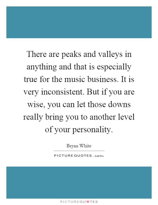 There are peaks and valleys in anything and that is especially true for the music business. It is very inconsistent. But if you are wise, you can let those downs really bring you to another level of your personality Picture Quote #1
