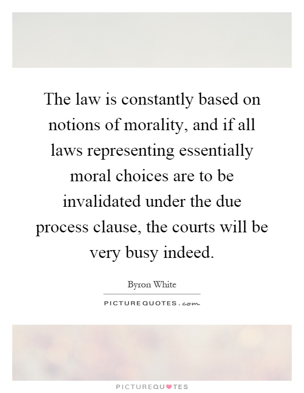 The law is constantly based on notions of morality, and if all laws representing essentially moral choices are to be invalidated under the due process clause, the courts will be very busy indeed Picture Quote #1
