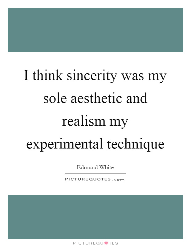 I think sincerity was my sole aesthetic and realism my experimental technique Picture Quote #1