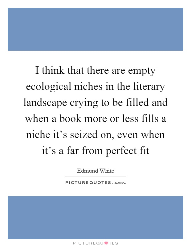 I think that there are empty ecological niches in the literary landscape crying to be filled and when a book more or less fills a niche it's seized on, even when it's a far from perfect fit Picture Quote #1