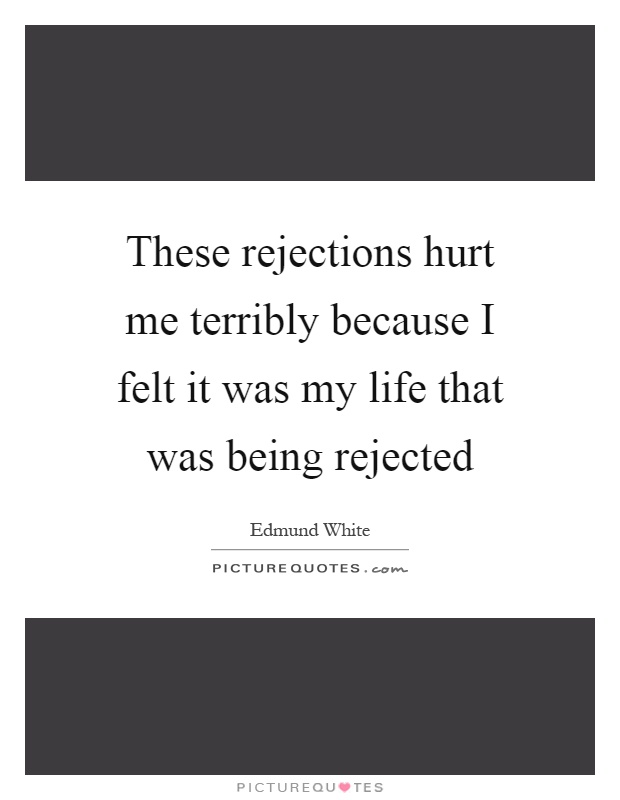 These rejections hurt me terribly because I felt it was my life that was being rejected Picture Quote #1