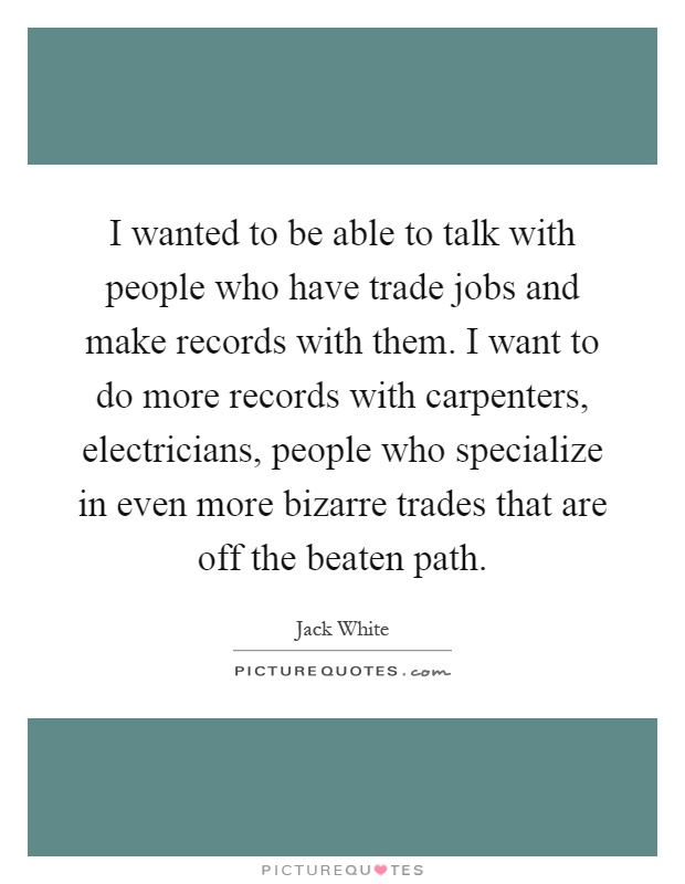 I wanted to be able to talk with people who have trade jobs and make records with them. I want to do more records with carpenters, electricians, people who specialize in even more bizarre trades that are off the beaten path Picture Quote #1