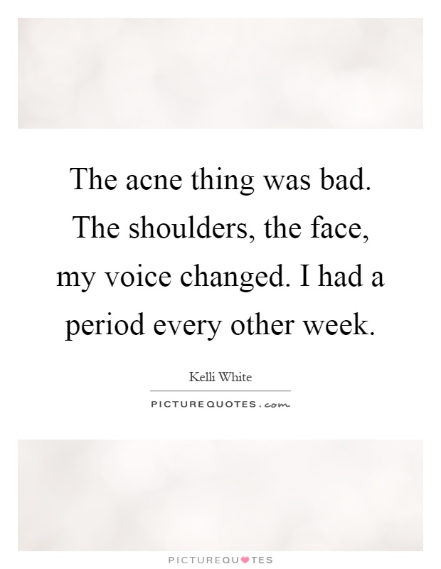 The acne thing was bad. The shoulders, the face, my voice changed. I had a period every other week Picture Quote #1