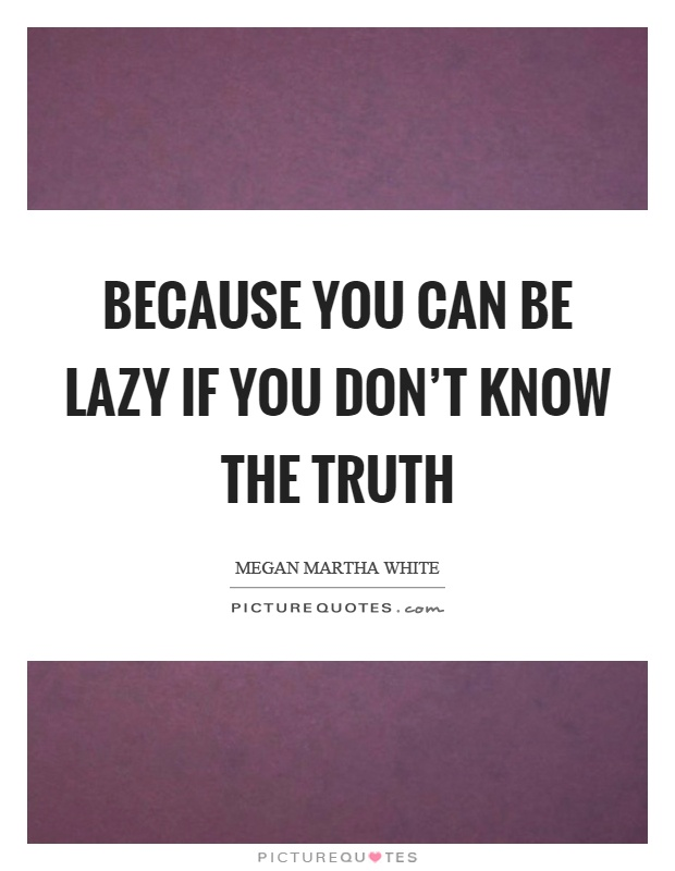 Because you can be lazy if you don't know the truth Picture Quote #1