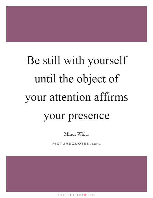 Be still with yourself until the object of your attention affirms your presence Picture Quote #1