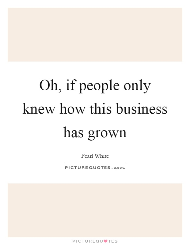 Oh, if people only knew how this business has grown Picture Quote #1
