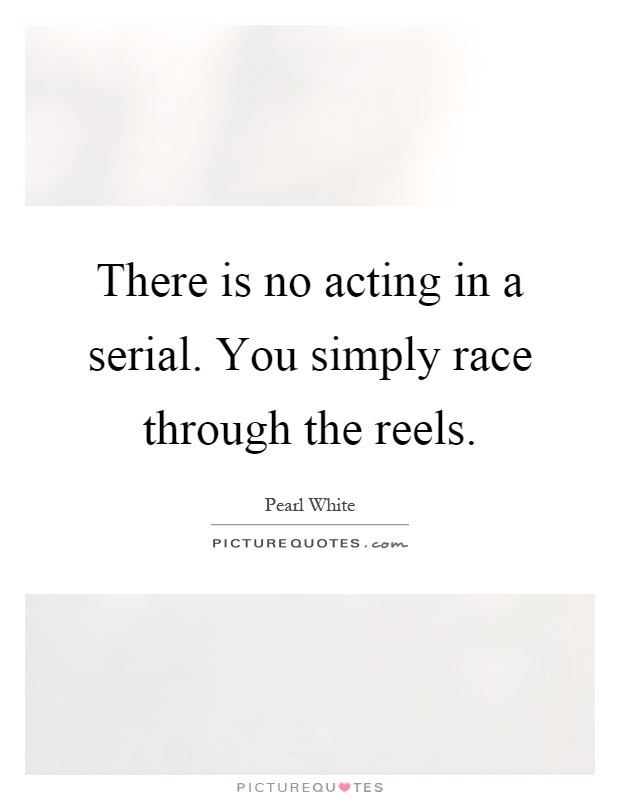 There is no acting in a serial. You simply race through the reels Picture Quote #1