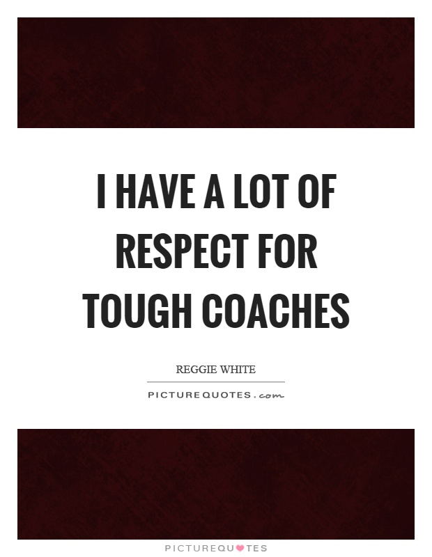 I have a lot of respect for tough coaches Picture Quote #1