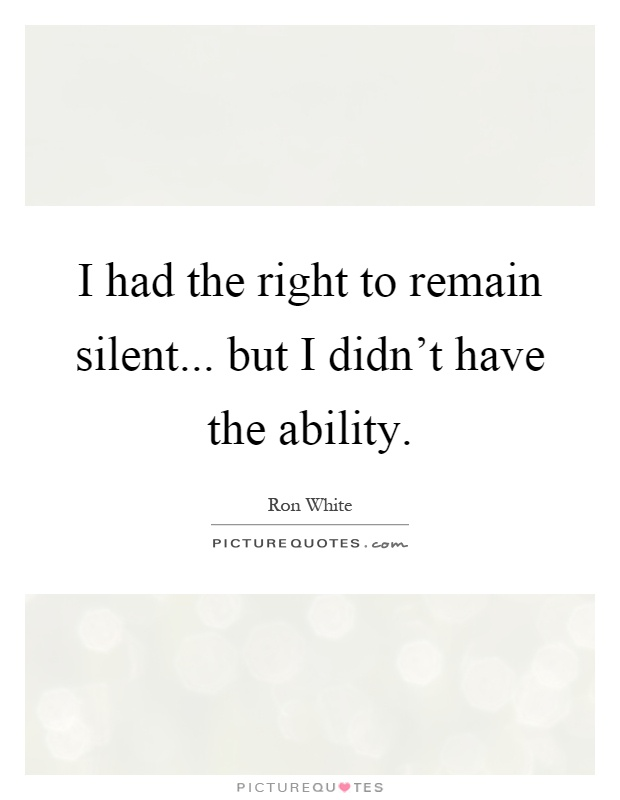 I had the right to remain silent... but I didn't have the ability Picture Quote #1