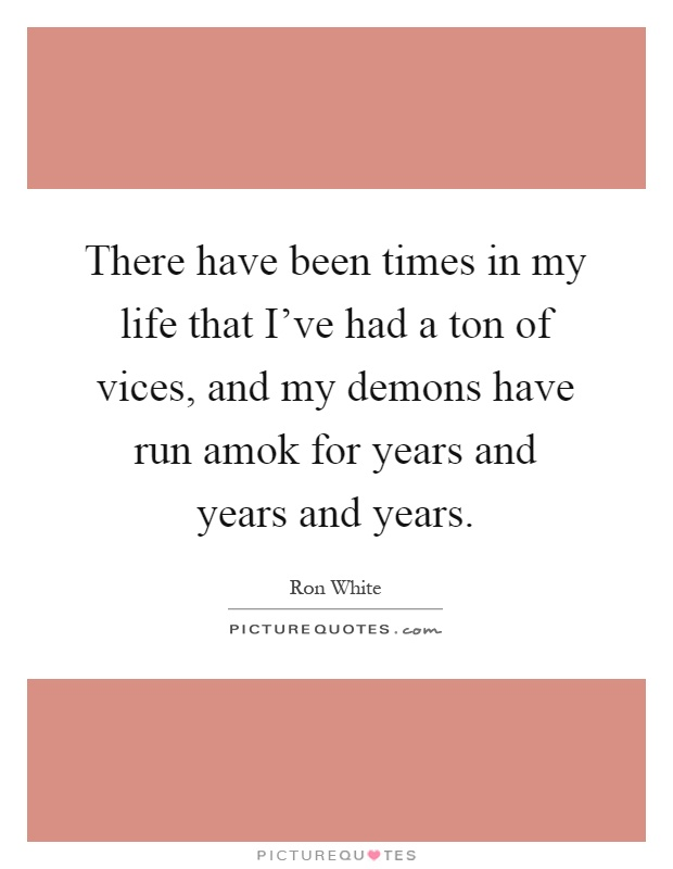 There have been times in my life that I've had a ton of vices, and my demons have run amok for years and years and years Picture Quote #1