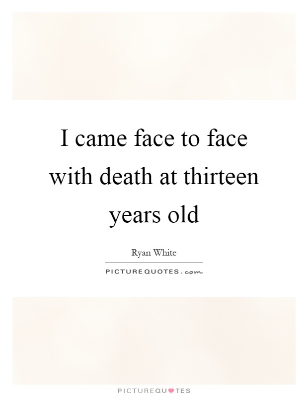 I came face to face with death at thirteen years old Picture Quote #1