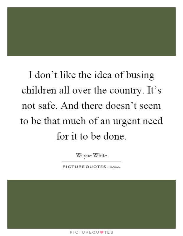 I don't like the idea of busing children all over the country. It's not safe. And there doesn't seem to be that much of an urgent need for it to be done Picture Quote #1