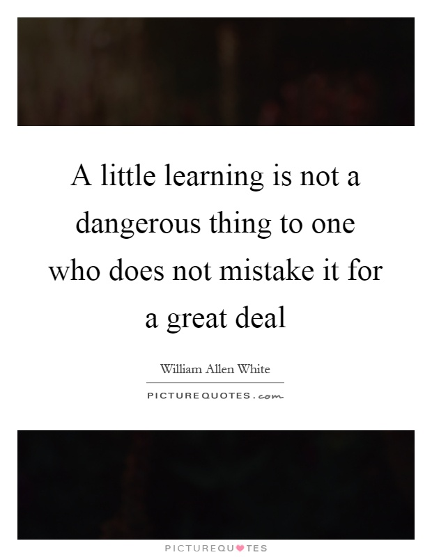 A little learning is not a dangerous thing to one who does not mistake it for a great deal Picture Quote #1