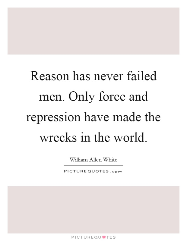Reason has never failed men. Only force and repression have made the wrecks in the world Picture Quote #1