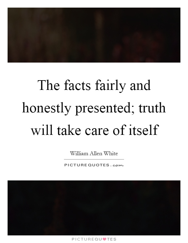 The facts fairly and honestly presented; truth will take care of itself Picture Quote #1