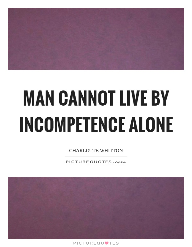 Man cannot live by incompetence alone Picture Quote #1
