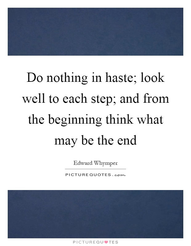 Do nothing in haste; look well to each step; and from the beginning think what may be the end Picture Quote #1
