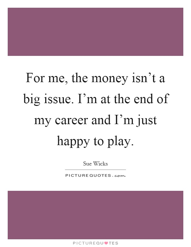 For me, the money isn't a big issue. I'm at the end of my career and I'm just happy to play Picture Quote #1