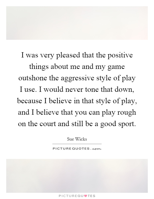 I was very pleased that the positive things about me and my game outshone the aggressive style of play I use. I would never tone that down, because I believe in that style of play, and I believe that you can play rough on the court and still be a good sport Picture Quote #1