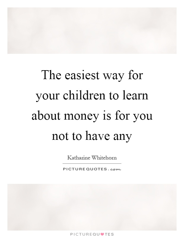 The easiest way for your children to learn about money is for you not to have any Picture Quote #1