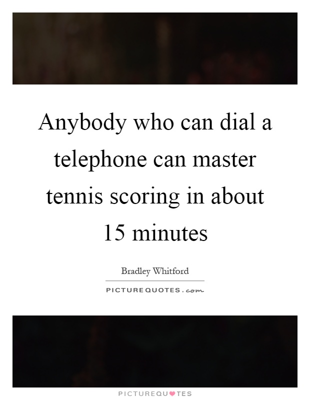 Anybody who can dial a telephone can master tennis scoring in about 15 minutes Picture Quote #1