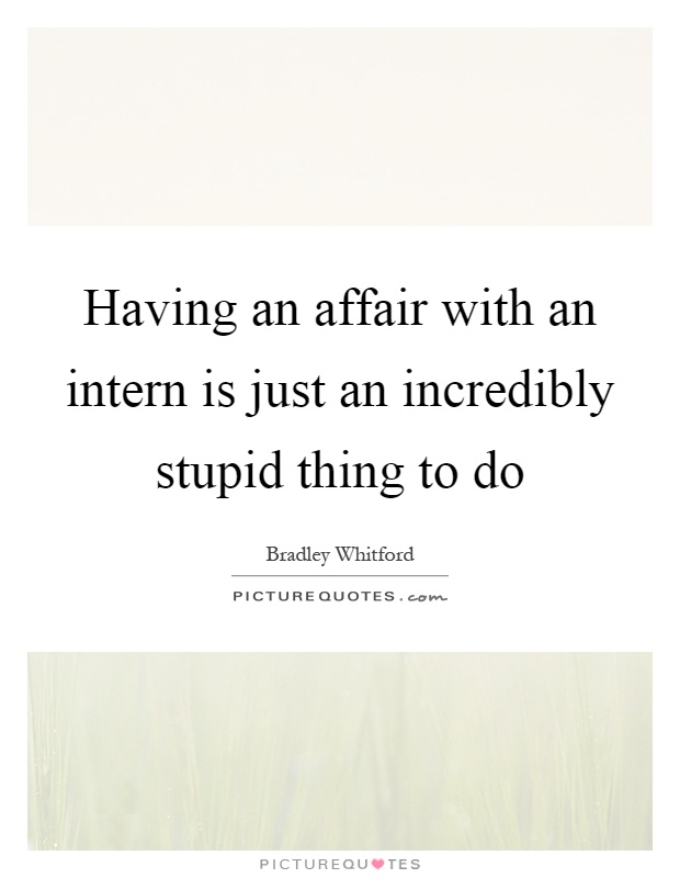 Having an affair with an intern is just an incredibly stupid thing to do Picture Quote #1